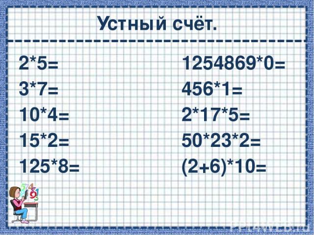 Устный счёт. 2*5= 1254869*0= 3*7= 456*1= 10*4= 2*17*5= 15*2= 50*23*2= 125*8= (2+6)*10=