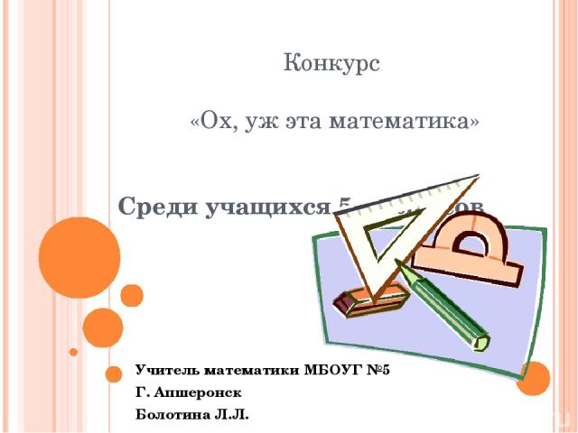 Конкурс «Ох, уж эта математика» Среди учащихся 5-х классов Учитель математики МБОУГ №5 Г. Апшеронск Болотина Л.Л.