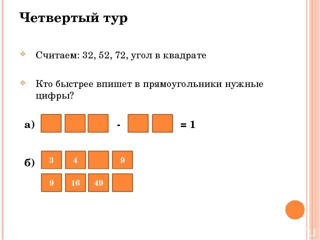а) - = 1 б) Четвертый тур 9 Считаем: 32, 52, 72, угол в квадрате Кто быстрее впишет в прямоугольники нужные цифры? 16 49 3 4 9