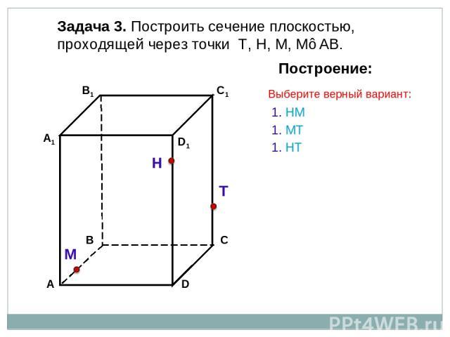 Задача 3. Построить сечение плоскостью, проходящей через точки Т, Н, М, М∈АВ. Н Т М Построение: 1. НМ 1. МТ 1. НT Выберите верный вариант: