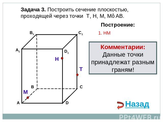 Задача 3. Построить сечение плоскостью, проходящей через точки Т, Н, М, М∈АВ. Н Т М Построение: 1. НМ Комментарии: Данные точки принадлежат разным граням! Назад