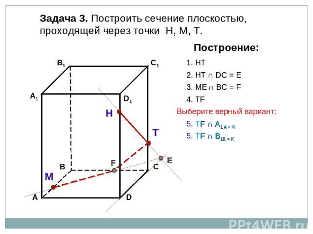 Задача 3. Построить сечение плоскостью, проходящей через точки Н, М, Т. Н Т М Построение: 1. НТ 2. НТ ∩ DС = E E 3. ME ∩ ВС = F F 4. ТF 5. ТF ∩ А1 А = K 5. ТF ∩ В1В = K Выберите верный вариант: