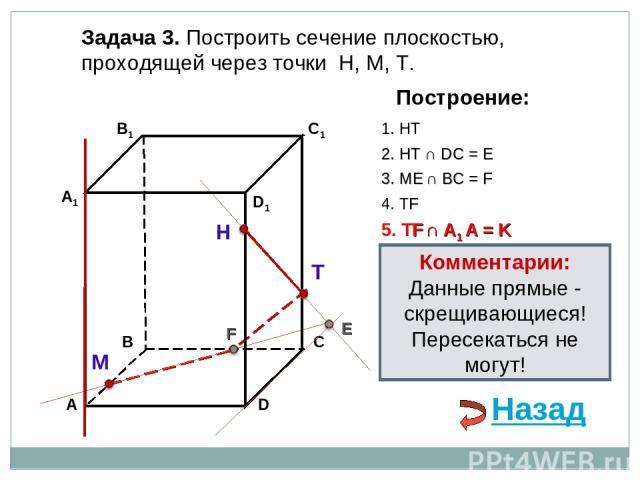 Задача 3. Построить сечение плоскостью, проходящей через точки Н, М, Т. Н Т М Построение: 1. НТ 2. НТ ∩ DС = E E 3. ME ∩ ВС = F F 4. ТF 5. ТF ∩ А1 А = K Комментарии: Данные прямые - скрещивающиеся! Пересекаться не могут! Назад
