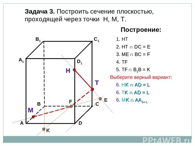 Задача 3. Построить сечение плоскостью, проходящей через точки Н, М, Т. Н Т М Построение: 1. НТ 2. НТ ∩ DС = E E 3. ME ∩ ВС = F F 4. ТF 5. ТF ∩ В1В = K K 6. МK ∩ АА1= L 6. НK ∩ АD = L 6. ТK ∩ АD = L Выберите верный вариант: