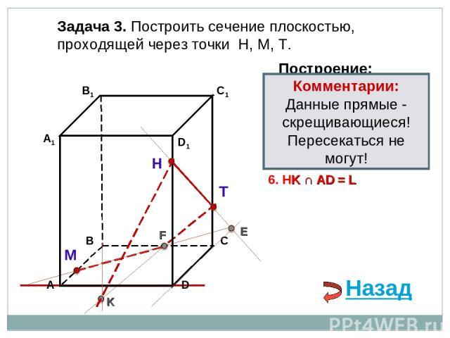 Задача 3. Построить сечение плоскостью, проходящей через точки Н, М, Т. Н Т М Построение: 1. НТ 2. НТ ∩ DС = E E 3. ME ∩ ВС = F F 4. ТF 5. ТF ∩ В1В = K K 6. НK ∩ АD = L Комментарии: Данные прямые - скрещивающиеся! Пересекаться не могут! Назад