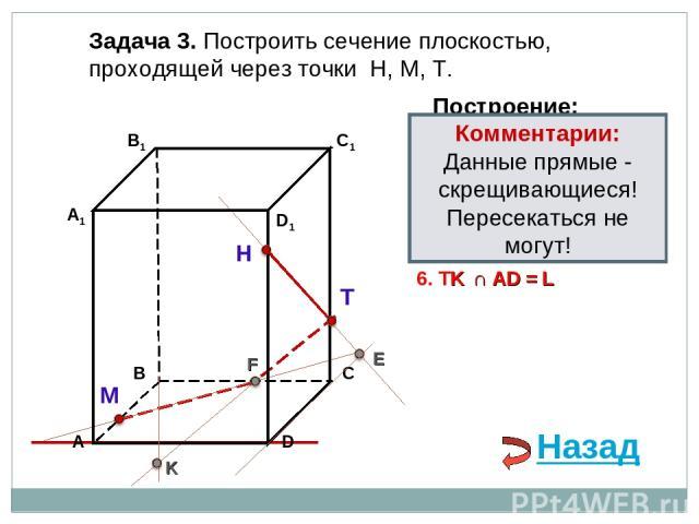 Задача 3. Построить сечение плоскостью, проходящей через точки Н, М, Т. Н Т М Построение: 1. НТ 2. НТ ∩ DС = E E 3. ME ∩ ВС = F F 4. ТF 5. ТF ∩ В1В = K K 6. TK ∩ АD = L Комментарии: Данные прямые - скрещивающиеся! Пересекаться не могут! Назад