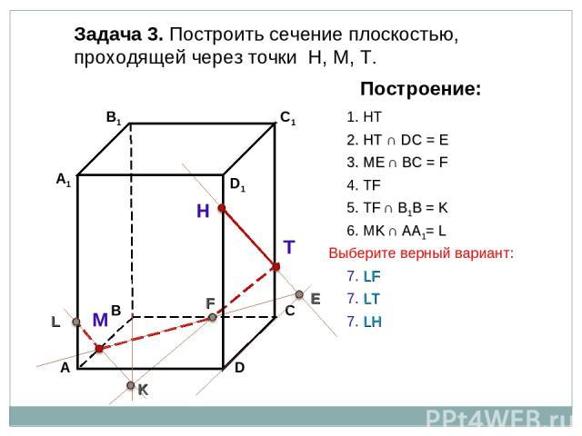 Задача 3. Построить сечение плоскостью, проходящей через точки Н, М, Т. Н Т М Построение: 1. НТ 2. НТ ∩ DС = E E 3. ME ∩ ВС = F F 4. ТF 5. ТF ∩ В1В = K K 6. МK ∩ АА1= L L 7. LT 7. LF 7. LH Выберите верный вариант: