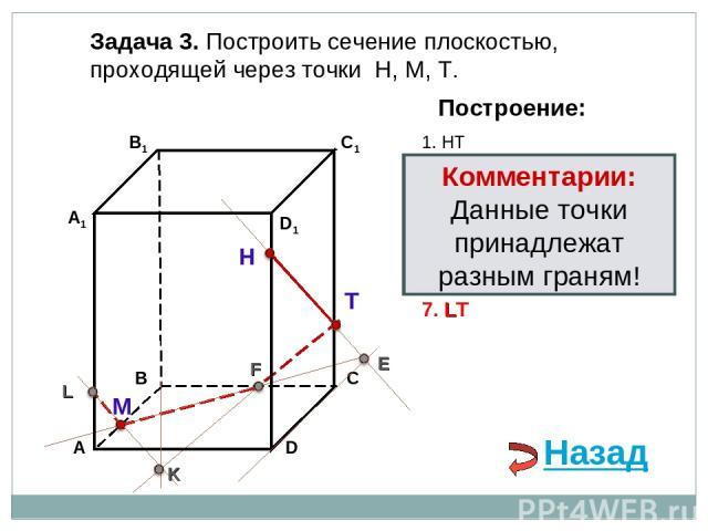 Задача 3. Построить сечение плоскостью, проходящей через точки Н, М, Т. Н Т М Построение: 1. НТ 2. НТ ∩ DС = E E 3. ME ∩ ВС = F F 4. ТF 5. ТF ∩ В1В = K K 6. МK ∩ АА1= L L 7. LТ Комментарии: Данные точки принадлежат разным граням! Назад