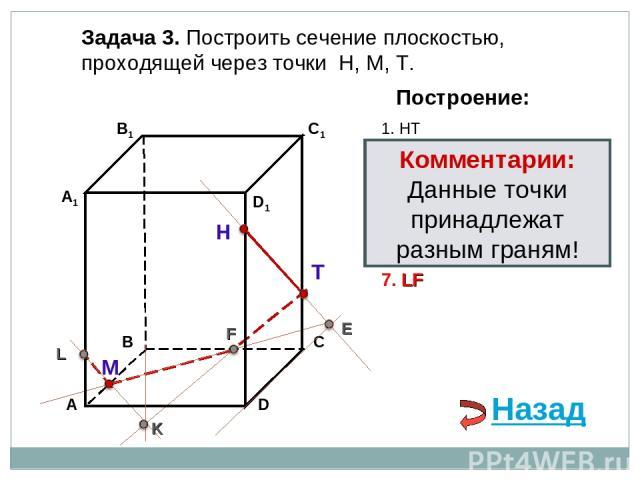 Задача 3. Построить сечение плоскостью, проходящей через точки Н, М, Т. Н Т М Построение: 1. НТ 2. НТ ∩ DС = E E 3. ME ∩ ВС = F F 4. ТF 5. ТF ∩ В1В = K K 6. МK ∩ АА1= L L 7. LF Комментарии: Данные точки принадлежат разным граням! Назад