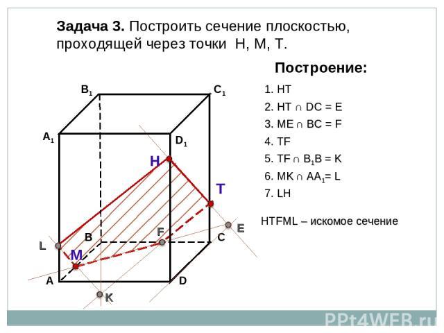 Задача 3. Построить сечение плоскостью, проходящей через точки Н, М, Т. Н Т М Построение: 1. НТ 2. НТ ∩ DС = E E 3. ME ∩ ВС = F F 4. ТF 5. ТF ∩ В1В = K K 6. МK ∩ АА1= L L 7. LН НТFМL – искомое сечение