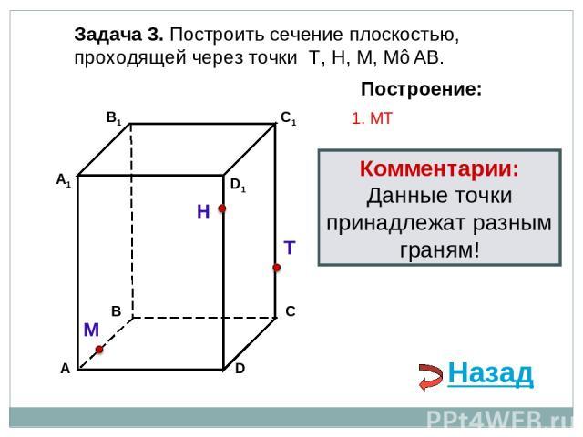 Задача 3. Построить сечение плоскостью, проходящей через точки Т, Н, М, М∈АВ. Н Т М Построение: 1. МT Комментарии: Данные точки принадлежат разным граням! Назад