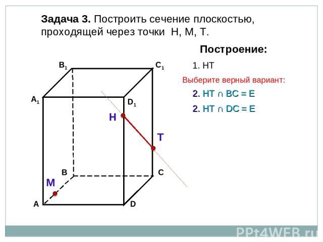 Задача 3. Построить сечение плоскостью, проходящей через точки Н, М, Т. Н Т М Построение: 1. НТ 2. НТ ∩ DС = Е 2. НТ ∩ BС = Е Выберите верный вариант: