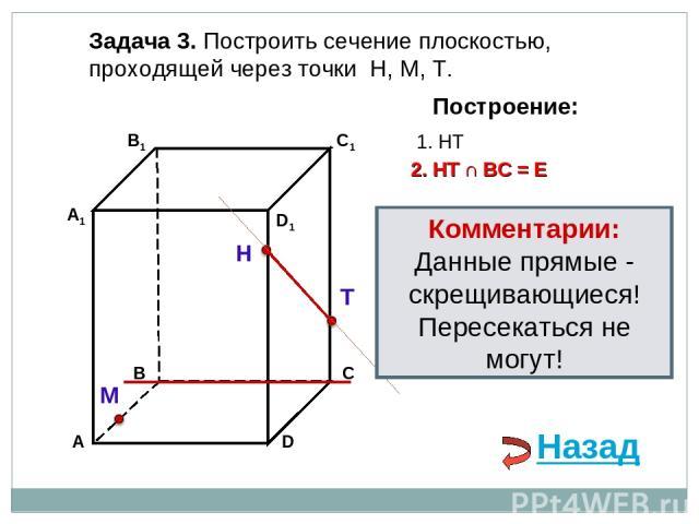 Задача 3. Построить сечение плоскостью, проходящей через точки Н, М, Т. Н Т М Построение: 1. НТ 2. НТ ∩ ВС = Е Назад Комментарии: Данные прямые - скрещивающиеся! Пересекаться не могут!