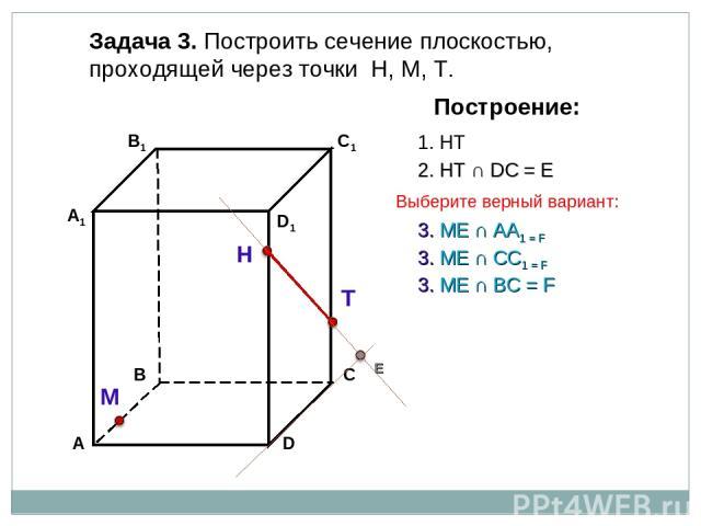 Задача 3. Построить сечение плоскостью, проходящей через точки Н, М, Т. Н Т М Построение: 1. НТ 2. НТ ∩ DС = Е Е 3. ME ∩ AA1 = F 3. ME ∩ BС = F 3. ME ∩ CC1 = F Выберите верный вариант: