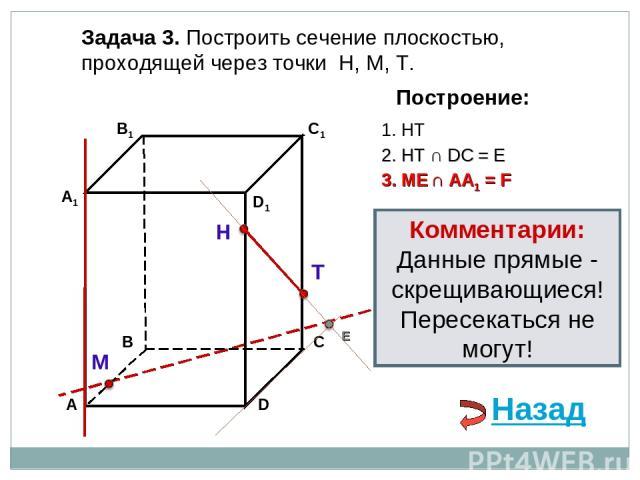 Задача 3. Построить сечение плоскостью, проходящей через точки Н, М, Т. Н Т М Построение: 1. НТ 3. ME ∩ AA1 = F 2. НТ ∩ DС = E E Назад Комментарии: Данные прямые - скрещивающиеся! Пересекаться не могут!