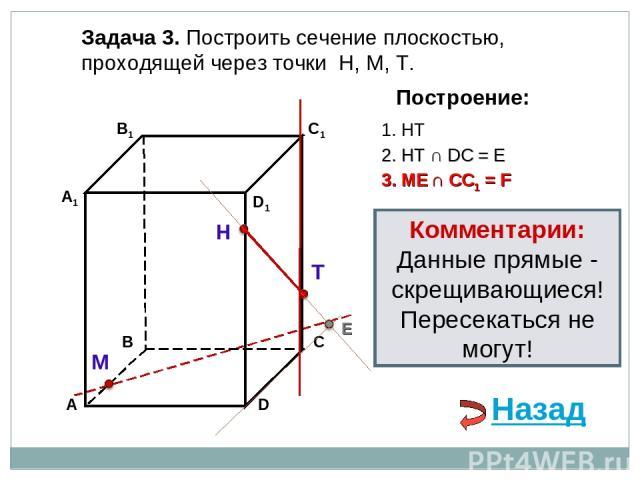 Задача 3. Построить сечение плоскостью, проходящей через точки Н, М, Т. Н Т М Построение: 1. НТ 3. ME ∩ CC1 = F 2. НТ ∩ DС = E E Назад Комментарии: Данные прямые - скрещивающиеся! Пересекаться не могут!