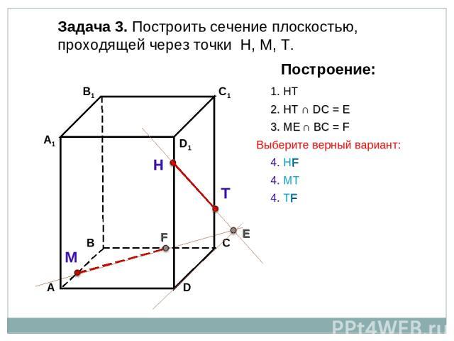 Задача 3. Построить сечение плоскостью, проходящей через точки Н, М, Т. Н Т М Построение: 1. НТ 2. НТ ∩ DС = E E 3. ME ∩ ВС = F F 4. НF 4. ТF 4. МТ Выберите верный вариант: