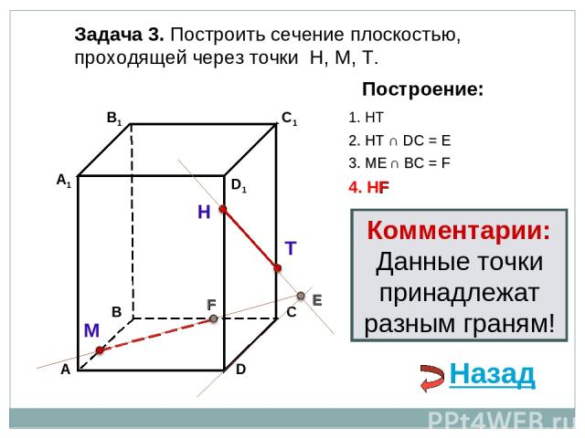 Задача 3. Построить сечение плоскостью, проходящей через точки Н, М, Т. Н Т М Построение: 1. НТ 2. НТ ∩ DС = E E 3. ME ∩ ВС = F F 4. НF Комментарии: Данные точки принадлежат разным граням! Назад
