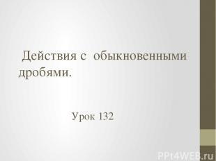Действия с обыкновенными дробями. Урок 132