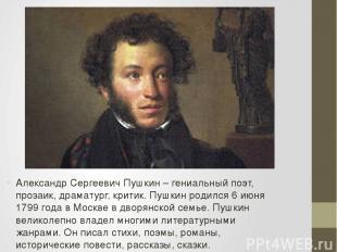 Александр Сергеевич Пушкин – гениальный поэт, прозаик, драматург, критик. Пушкин