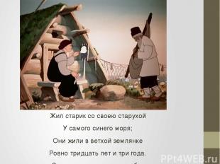 Жил старик со своею старухой У самого синего моря; Они жили в ветхой землянке Ро