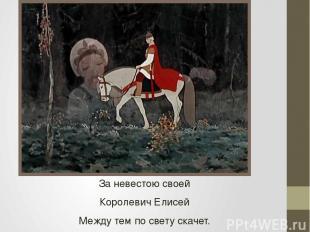 За невестою своей Королевич Елисей Между тем по свету скачет.