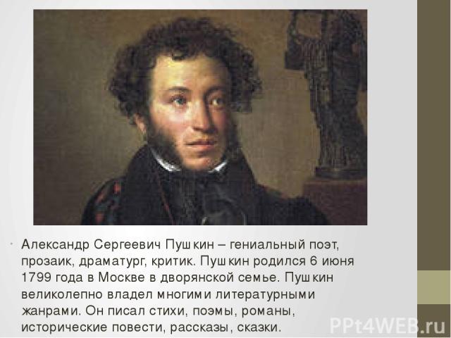 Александр Сергеевич Пушкин – гениальный поэт, прозаик, драматург, критик. Пушкин родился 6 июня 1799 года в Москве в дворянской семье. Пушкин великолепно владел многими литературными жанрами. Он писал стихи, поэмы, романы, исторические повести, расс…