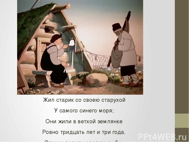 Жил старик со своею старухой У самого синего моря; Они жили в ветхой землянке Ровно тридцать лет и три года. Старик ловил неводом рыбу, Старуха пряла свою пряжу.