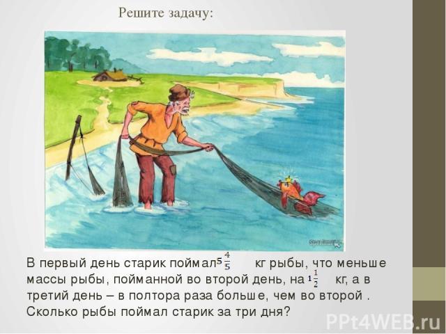 Решите задачу: В первый день старик поймал кг рыбы, что меньше массы рыбы, пойманной во второй день, на кг, а в третий день – в полтора раза больше, чем во второй . Сколько рыбы поймал старик за три дня?