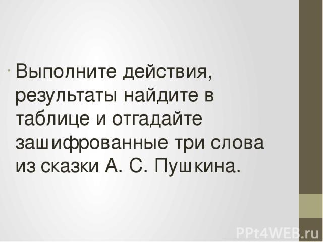 Выполните действия, результаты найдите в таблице и отгадайте зашифрованные три слова из сказки А. С. Пушкина.