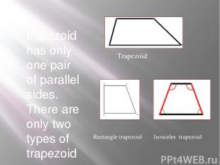 A trapezoid has only one pair of parallel sides. There are only two types of tra