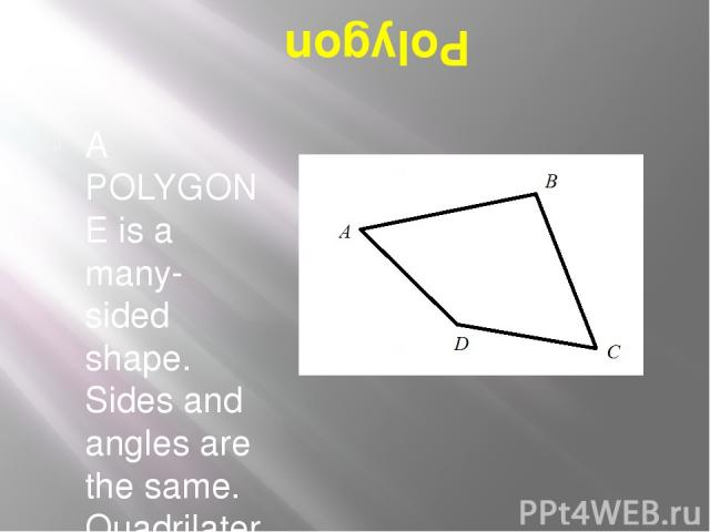 Polygon A POLYGONE is a many-sided shape. Sides and angles are the same. Quadrilateral has 4 sides and 4 angles.