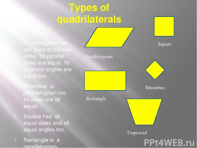 Types of quadrilaterals Parallelogram has two pairs of parallel sides. Its parallel sides are equal. Its opposite angles are equal too. Rhombus is parallelogram too. Its sides are all equal. Square has all equal sides and all equal angles too. Recta…