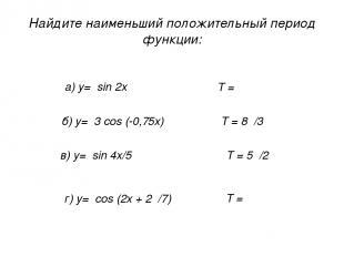 Найдите наименьший положительный период функции: а) у= sin 2x б) у= 3 cos (-0,75