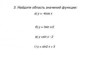 3. Найдите область значений функции: 1) [ -1; 1 ] а) у = -4cos x 2) [ -4; 0 ] 3)