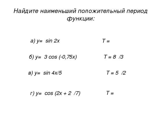 Найдите наименьший положительный период функции: а) у= sin 2x б) у= 3 cos (-0,75x) в) у= sin 4x/5 г) у= cos (2x + 2π/7) Т = π Т = 8π/3 Т = 5π/2 Т = π