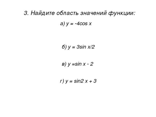 3. Найдите область значений функции: 1) [ -1; 1 ] а) у = -4cos x 2) [ -4; 0 ] 3) [-4; 4] 4) (∞; ∞) б) y = 3sin х/2 1) [-1,5; 1,5] 2) [ -3; 3] 3) (-3; 3) 4) [-1; 1] в) у =sin x - 2 1) [-3; -1] 2) (-∞; ∞) 3) [ -1; 1 ] 4) [ -3; 0] г) y = sin2 x + 3 2) …