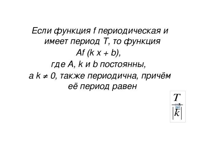 Если функция f периодическая и имеет период Т, то функция Аf (k x + b), где A, k и b постоянны, а k ≠ 0, также периодична, причём её период равен