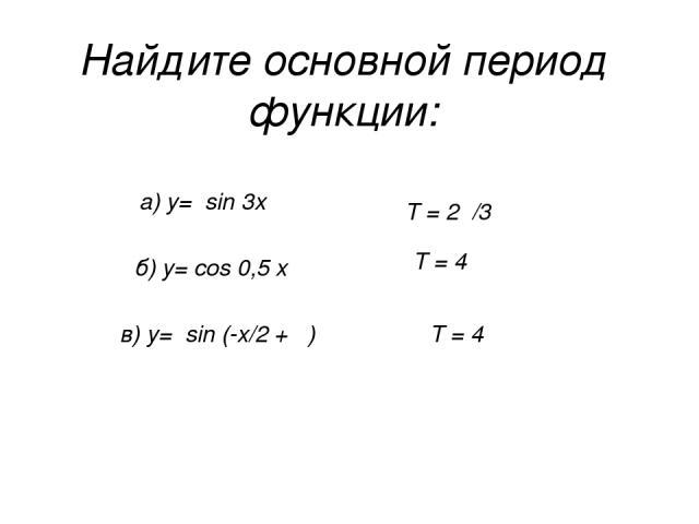 Найдите основной период функции: а) у= sin 3x б) у= cos 0,5 x в) у= sin (-x/2 + π) Т = 2π/3 Т = 4π Т = 4π