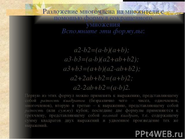 Примеры Разложить на множители: 1) x6-4a4. Воспользуемся первой формулой (разность квадратов): x6-4a4=(x3)2-(2a2)2=(x2-2a2)(x3+2a2). 2) a6+27b3. Воспользуемся третьей формулой (сумма кубов): a6+27b3=(a2)3+(3b)3=(a2+3b)((a2)2-a2·3b+(3b)2)= =(a2+3b)(a…
