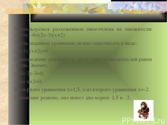 Воспользуемся разложением многочлена на множители: 2х2+х –6=(2х-3)(х+2) Тогда заданное уравнение можно переписать в виде: (2х-3) (х+2)=0 Произведение равно нулю, если один из множителей равен нулю. Значит, либо 2х-3=0, либо х+2=0. Из первого уравнен…