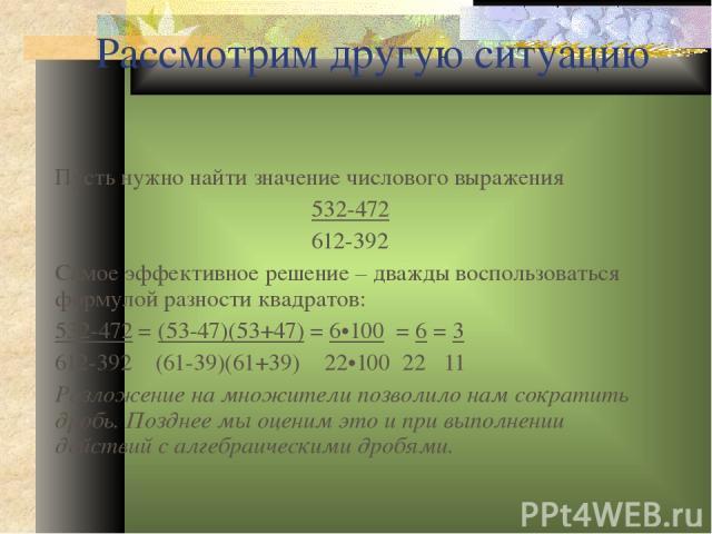 Рассмотрим другую ситуацию Пусть нужно найти значение числового выражения 532-472 612-392 Самое эффективное решение – дважды воспользоваться формулой разности квадратов: 532-472 = (53-47)(53+47) = 6•100 = 6 = 3 612-392 (61-39)(61+39) 22•100 22 11 Ра…
