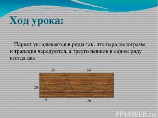 Ход урока: Паркет укладывается в ряды так, что параллелограмм и трапеция чередую