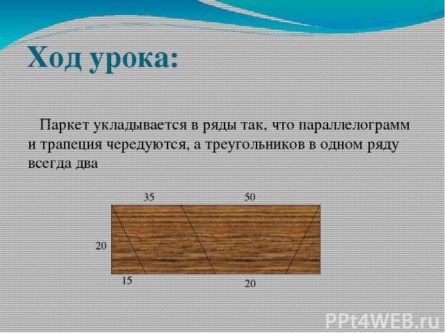 Ход урока: Паркет укладывается в ряды так, что параллелограмм и трапеция чередуются, а треугольников в одном ряду всегда два 20 15 35 50 20
