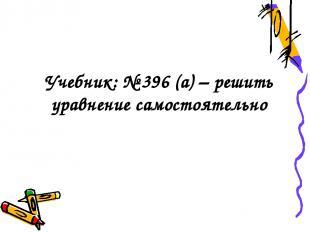 Учебник: № 396 (а) – решить уравнение самостоятельно