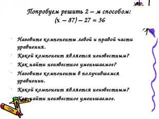 Попробуем решить 2 – м способом: (x – 87) – 27 = 36 Назовите компоненты левой и