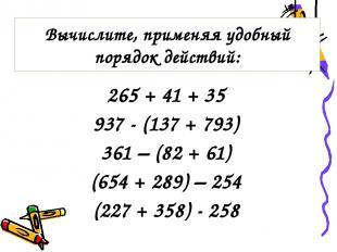 265 + 41 + 35 937 - (137 + 793) 361 – (82 + 61) (654 + 289) – 254 (227 + 358) -