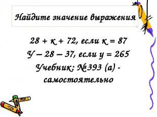 28 + к + 72, если к = 87 У – 28 – 37, если у = 265 Учебник: № 393 (а) - самостоя