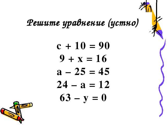 c + 10 = 90 9 + x = 16 a – 25 = 45 24 – a = 12 63 – y = 0 Решите уравнение (устно)