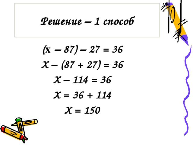 Решение – 1 способ (x – 87) – 27 = 36 Х – (87 + 27) = 36 Х – 114 = 36 Х = 36 + 114 Х = 150